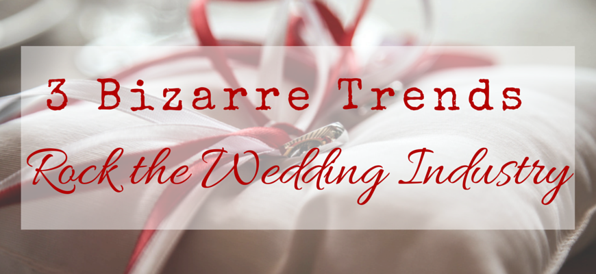 3 Bizarre Trends Rock the Wedding