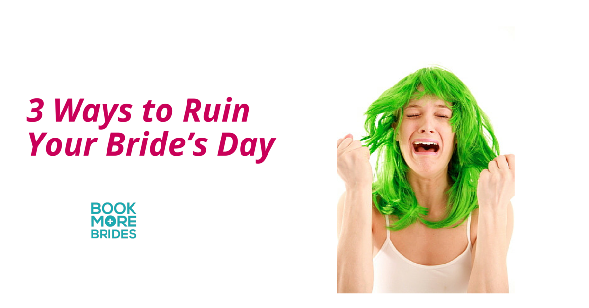3 Ways to Ruin Your Brides Day
