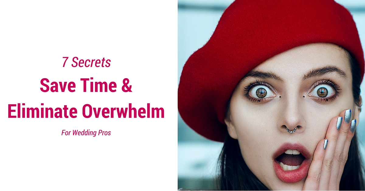 7 Secrets to Save Time & Eliminate Overwhelm