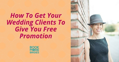 How To Get Your Wedding Clients To Give You Free Promotion